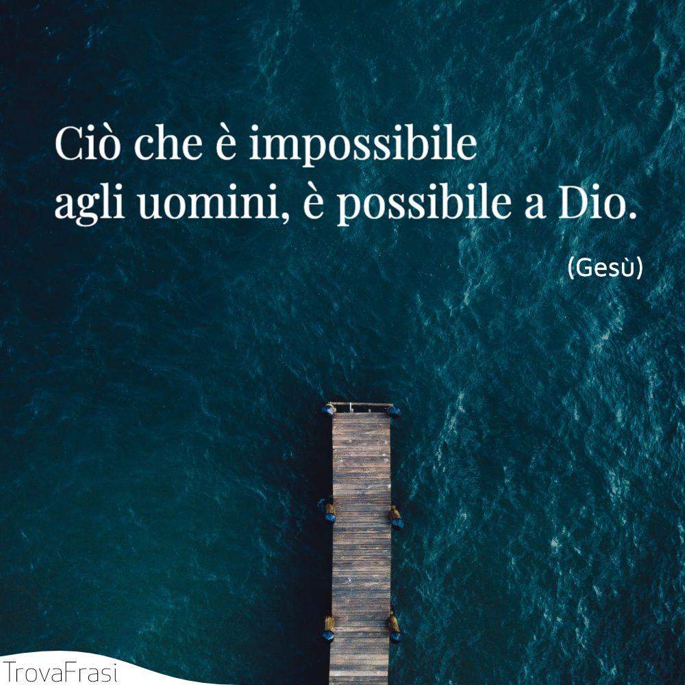 Ciò che è impossibile agli uomini, è possibile a Dio.