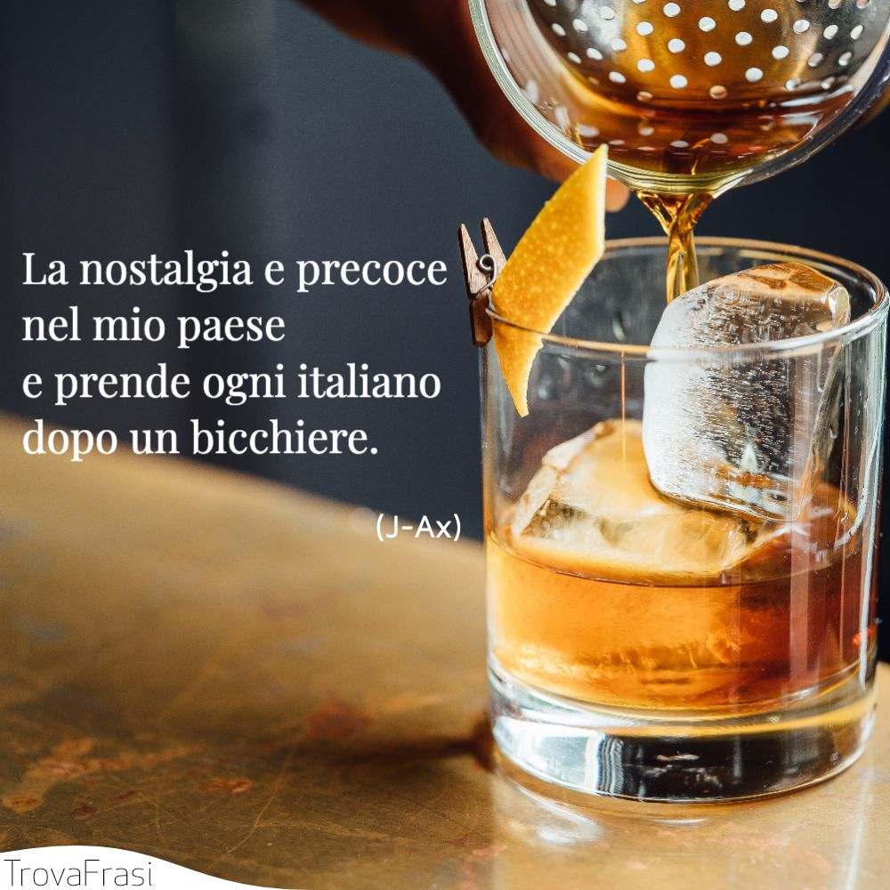 La nostalgia e precoce nel mio paese | e prende ogni italiano dopo un bicchiere.