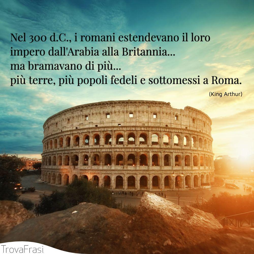 Nel 300 d.C., i romani estendevano il loro impero dall'Arabia alla Britannia... ma bramavano di più... più terre, più popoli fedeli e sottomessi a Roma.