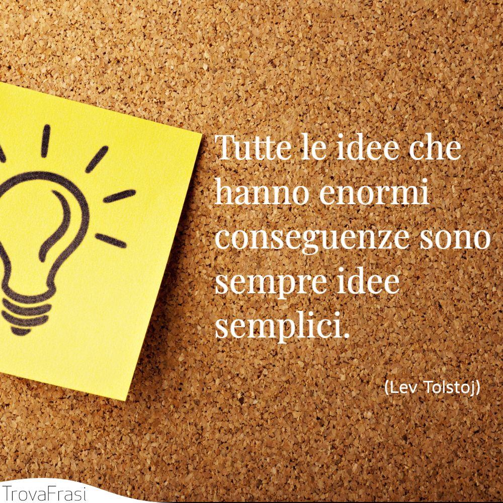 Tutte le idee che hanno enormi conseguenze sono sempre idee semplici.