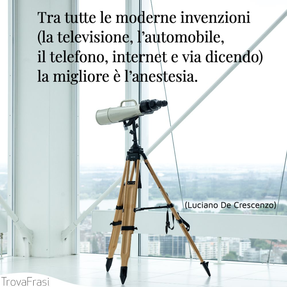 Tra tutte le moderne invenzioni (la televisione, l'automobile, il telefono, internet e via dicendo) la migliore è l'anestesia.