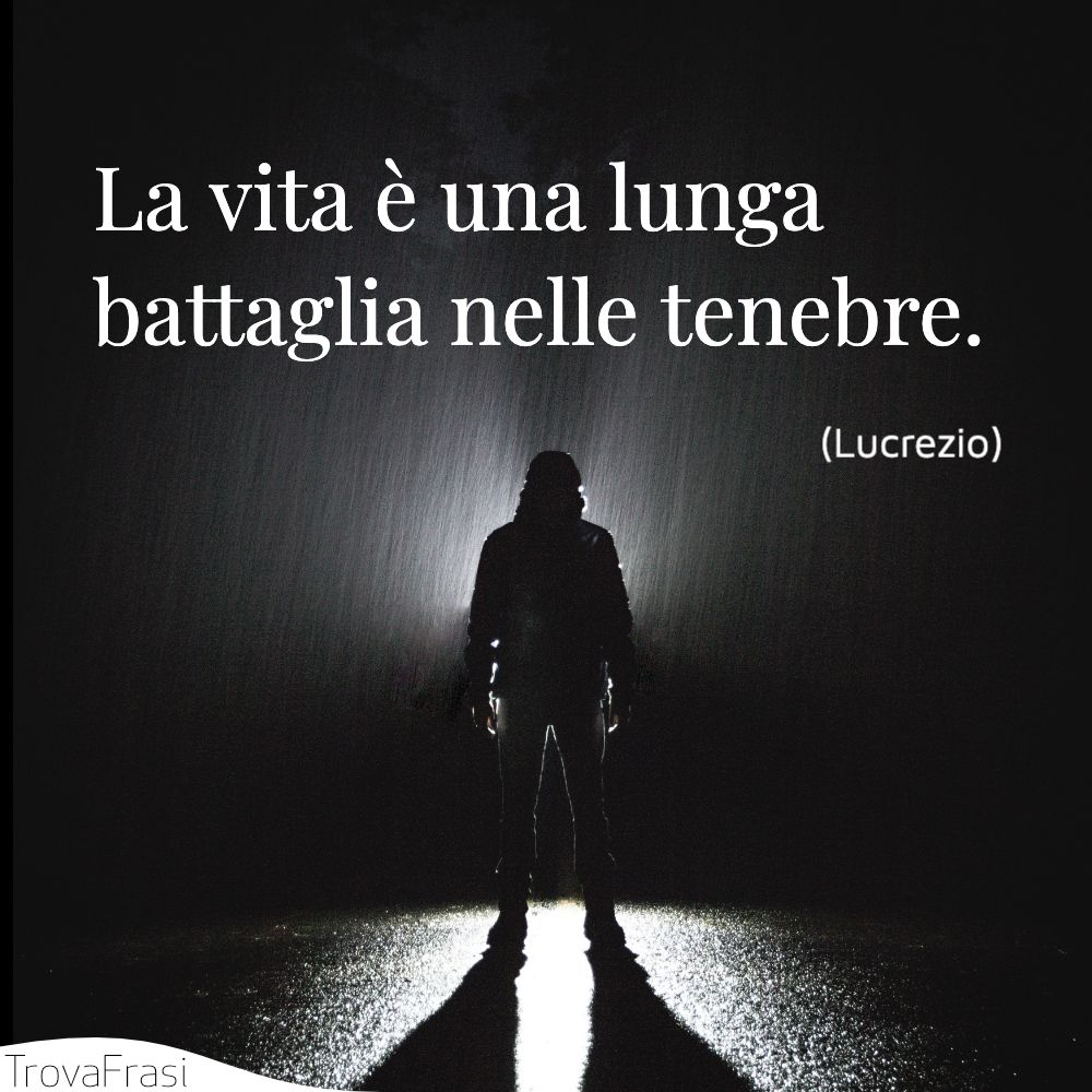 La vita è una lunga battaglia nelle tenebre.