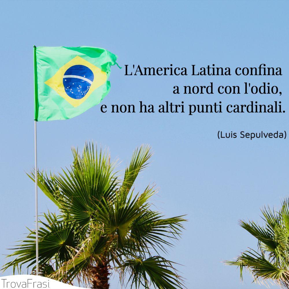 L'America Latina confina a nord con l'odio, e non ha altri punti cardinali.