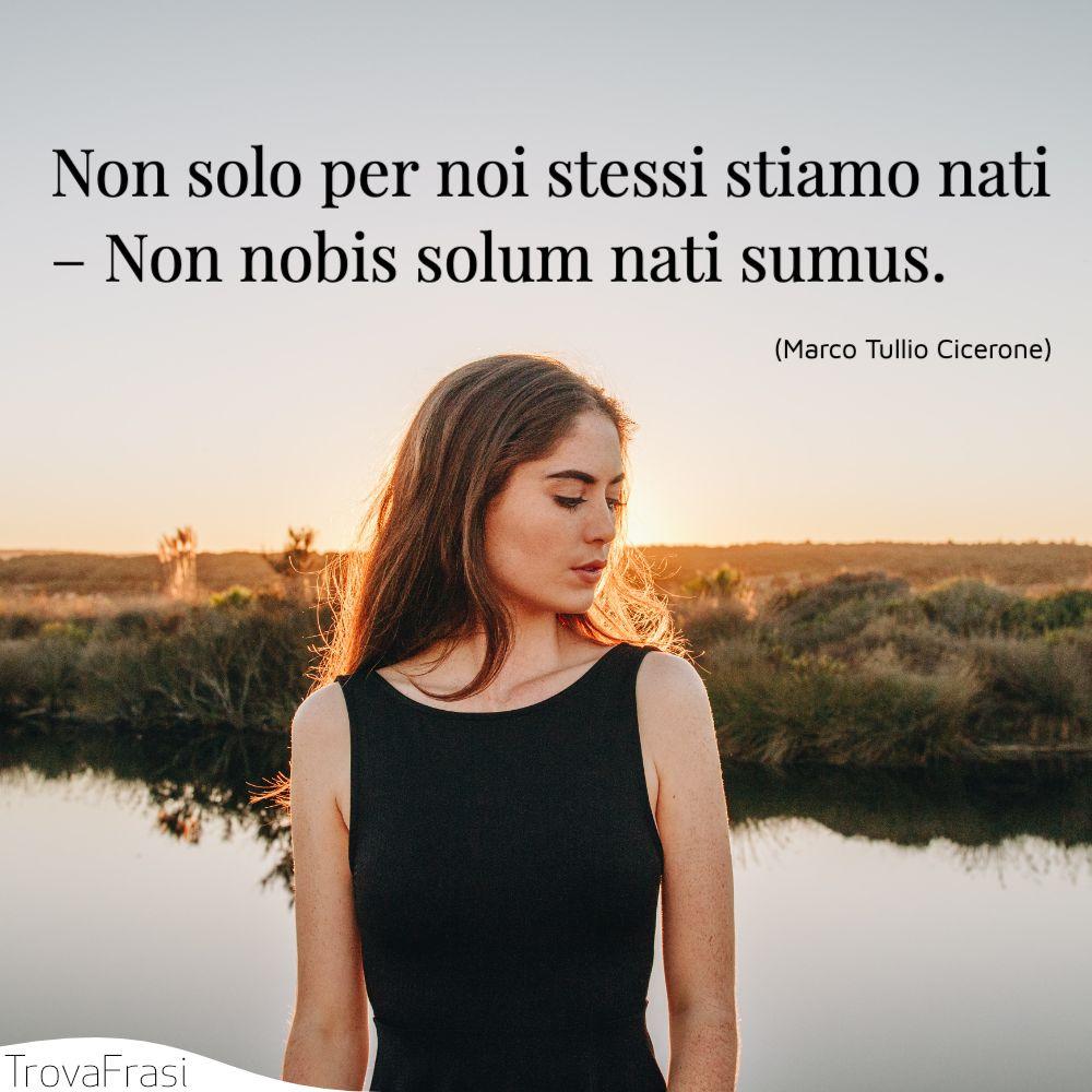 Non solo per noi stessi stiamo nati – Non nobis solum nati sumus.