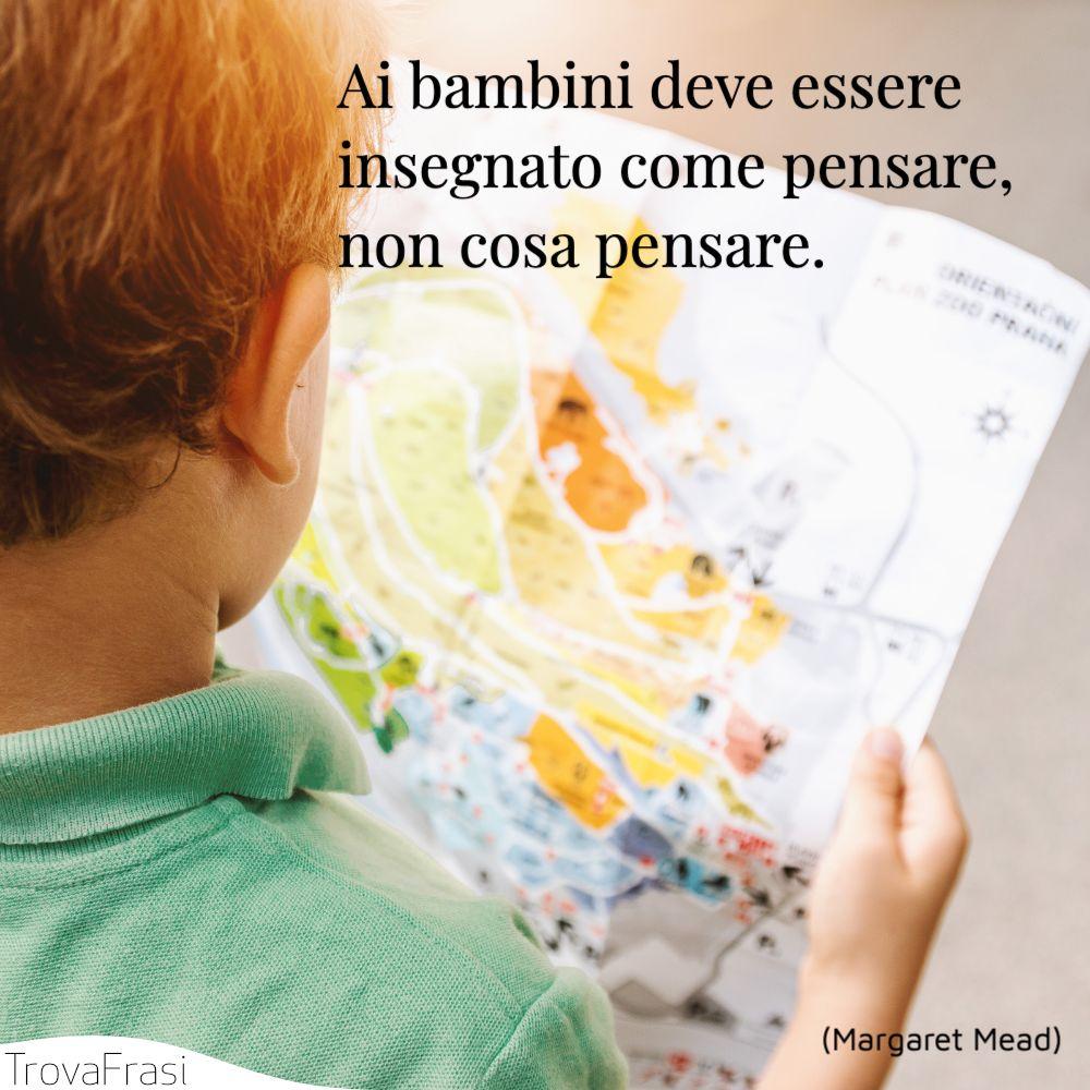 Ai bambini deve essere insegnato come pensare, non cosa pensare.