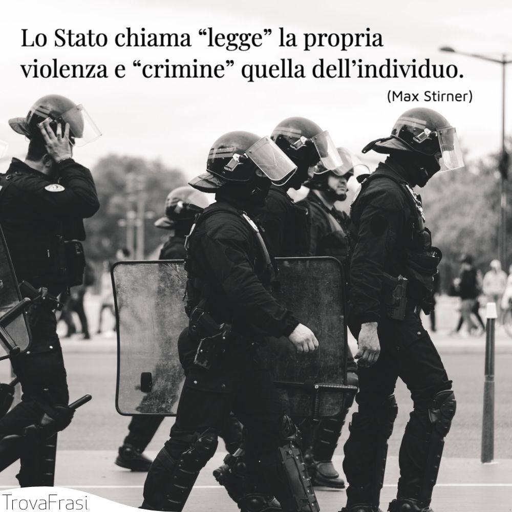 """Lo Stato chiama """"legge"""" la propria violenza e """"crimine"""" quella dell'individuo."""