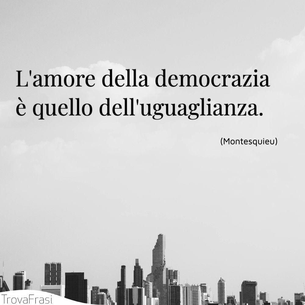 L'amore della democrazia è quello dell'uguaglianza.