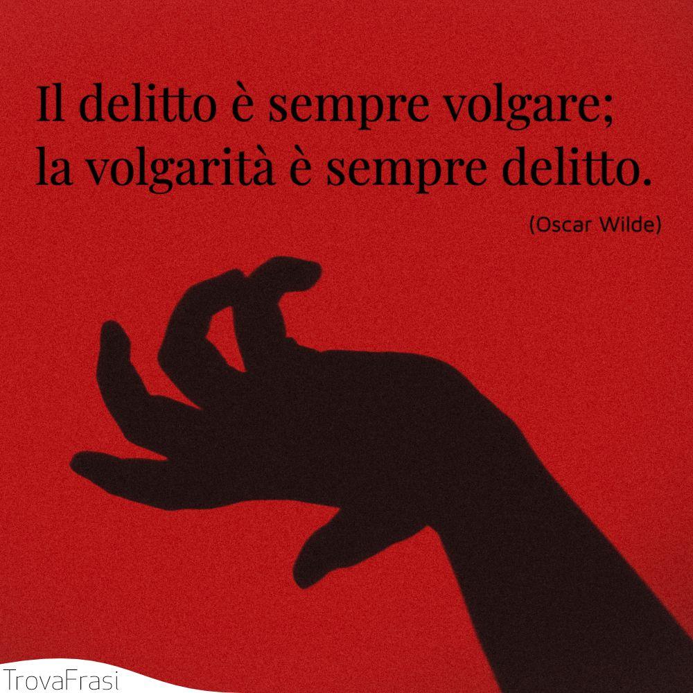 Il delitto è sempre volgare; la volgarità è sempre delitto.