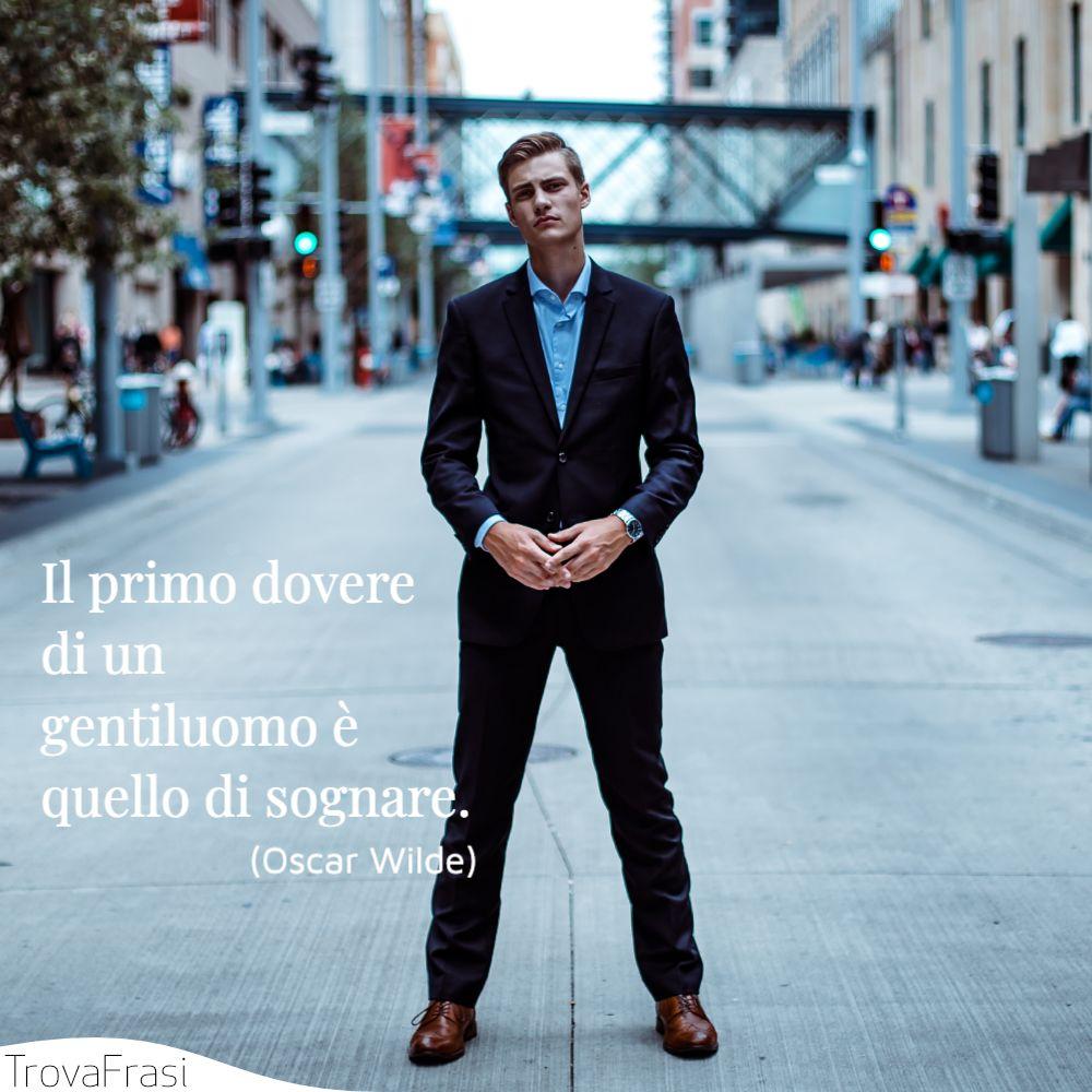 Il primo dovere di un gentiluomo è quello di sognare.