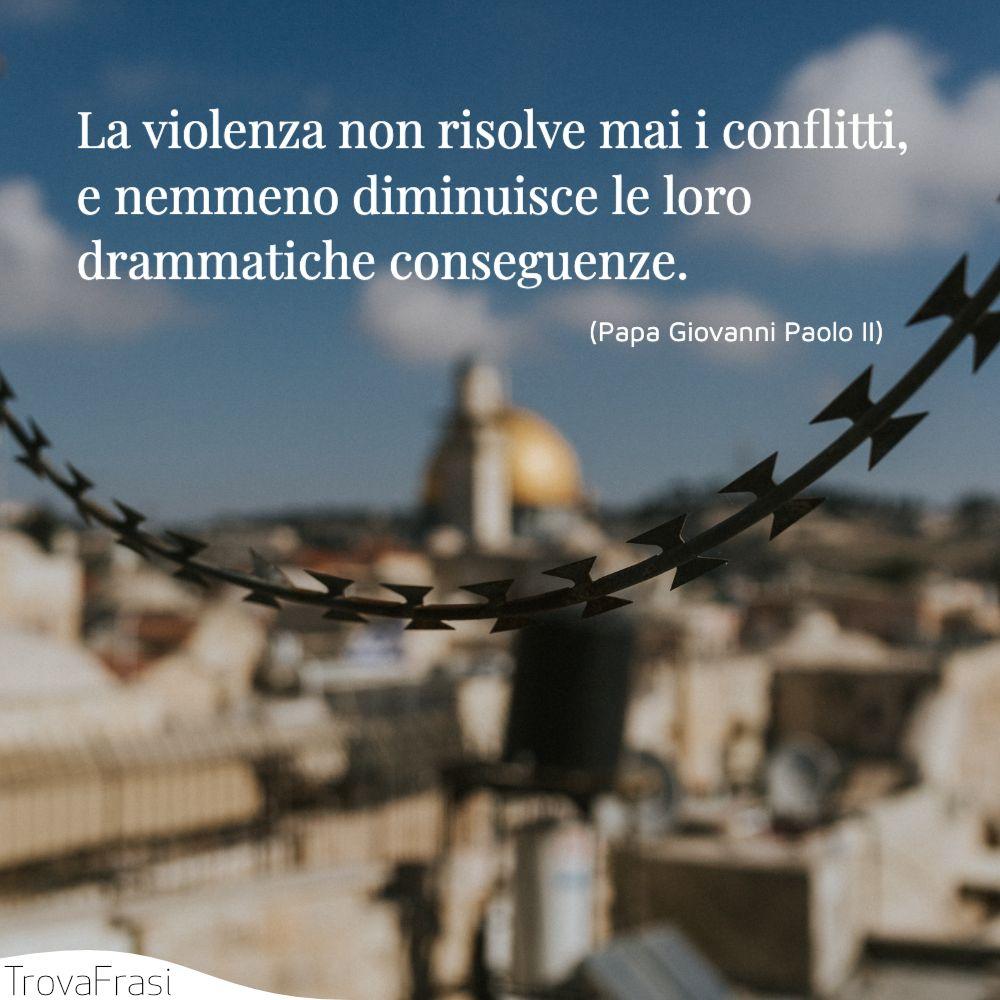 La violenza non risolve mai i conflitti, e nemmeno diminuisce le loro drammatiche conseguenze.
