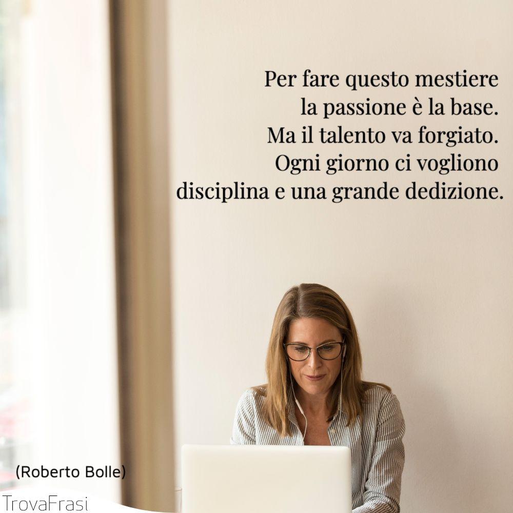 Per fare questo mestiere la passione è la base. Ma il talento va forgiato. Ogni giorno ci vogliono disciplina e una grande dedizione.