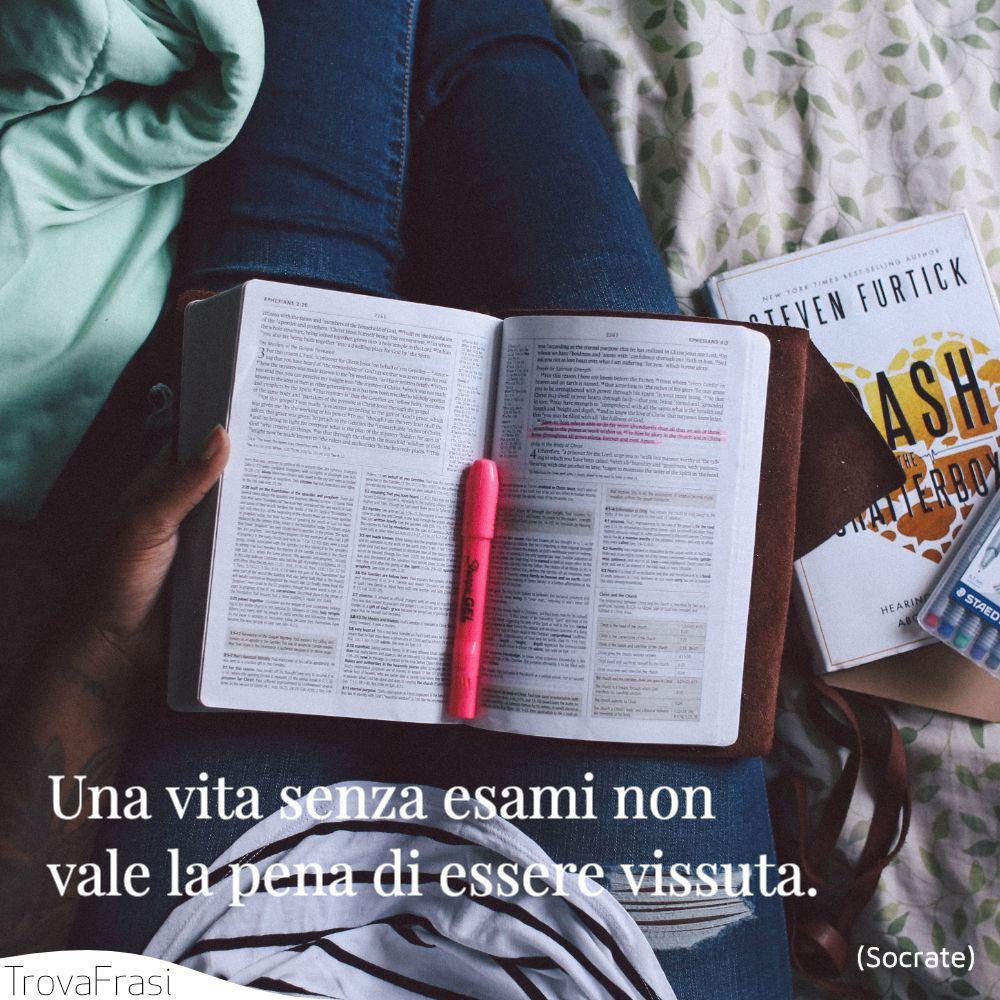 Una vita senza esami non vale la pena di essere vissuta.