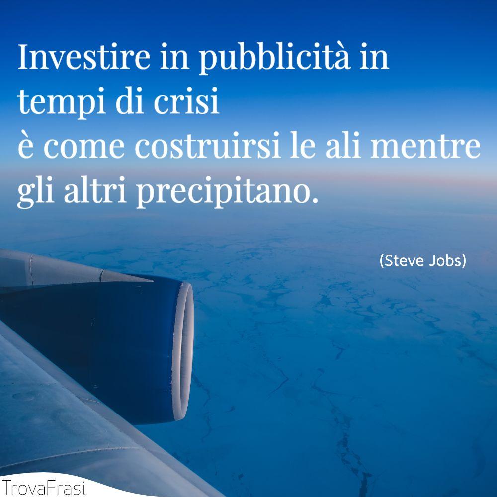 Investire in pubblicità in tempi di crisi è come costruirsi le ali mentre gli altri precipitano.