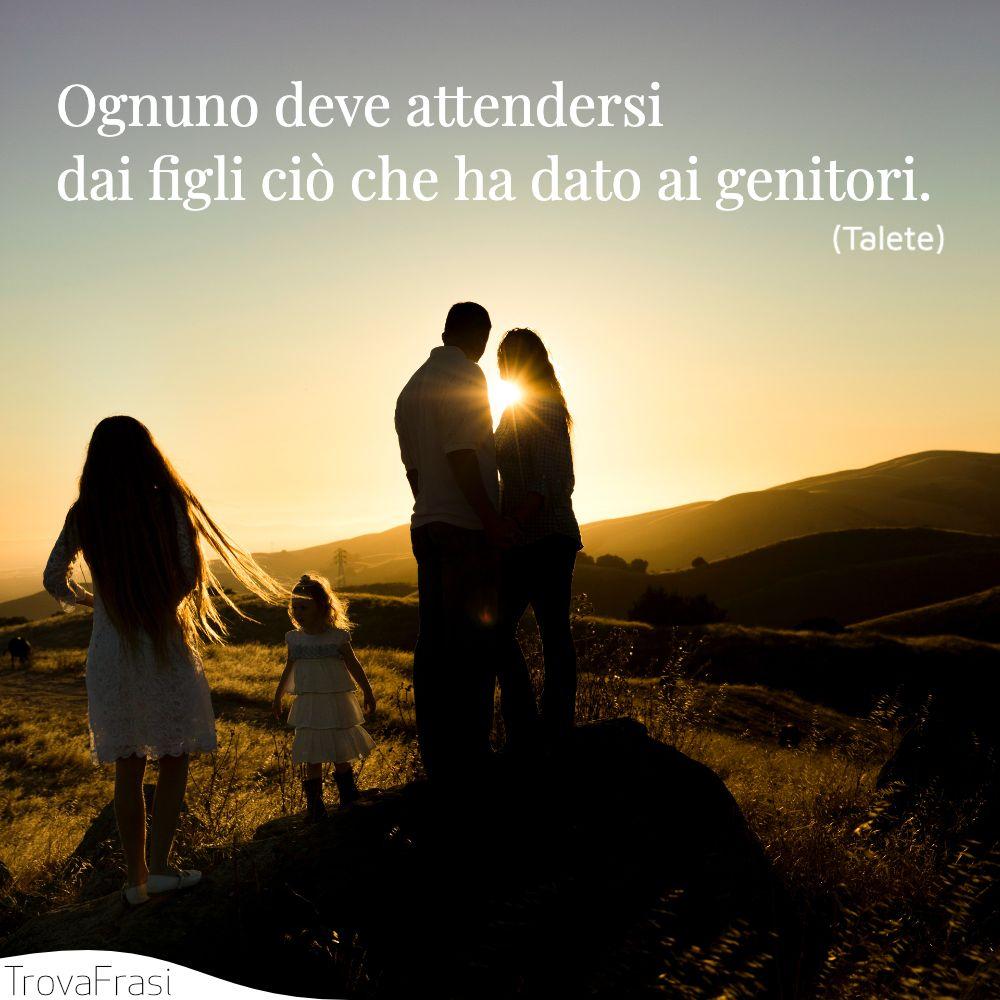 Ognuno deve attendersi dai figli ciò che ha dato ai genitori.