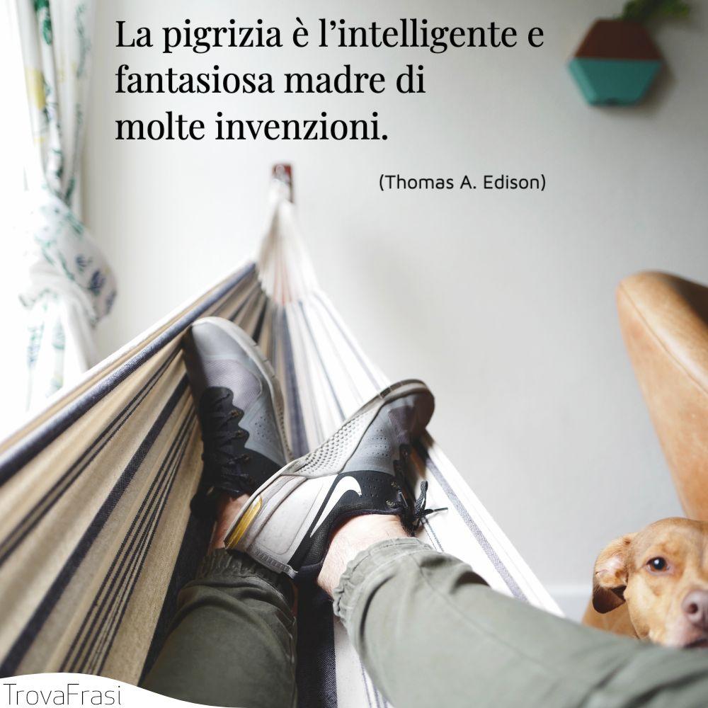 La pigrizia è l'intelligente e fantasiosa madre di molte invenzioni.