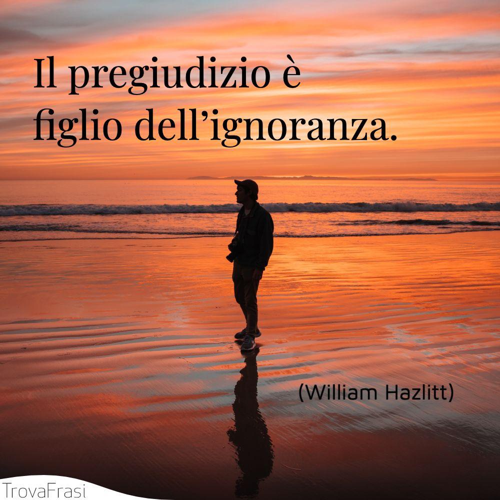 Il pregiudizio è figlio dell'ignoranza.