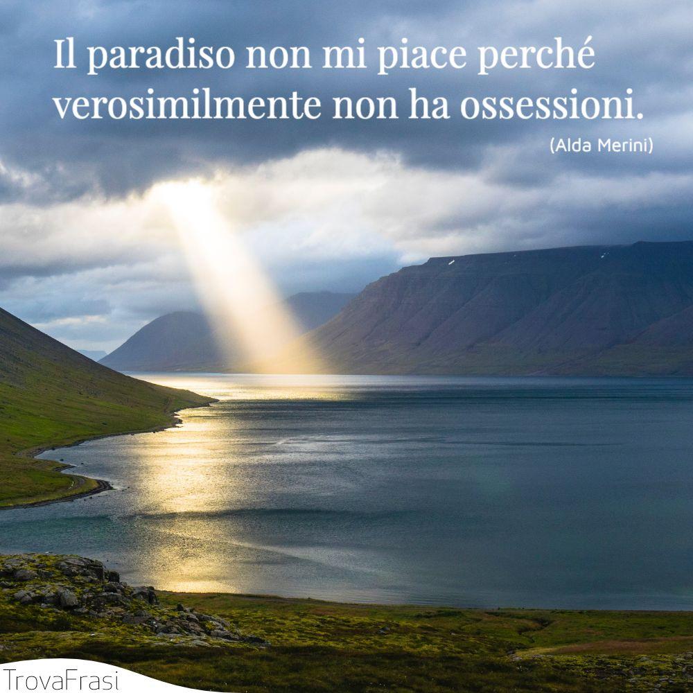 Il paradiso non mi piace perché verosimilmente non ha ossessioni.
