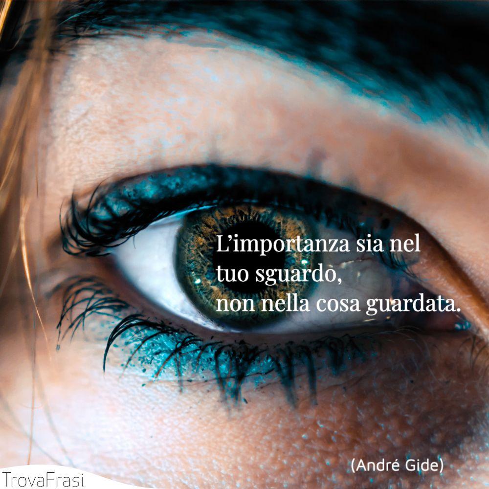 L'importanza sia nel tuo sguardo, non nella cosa guardata.