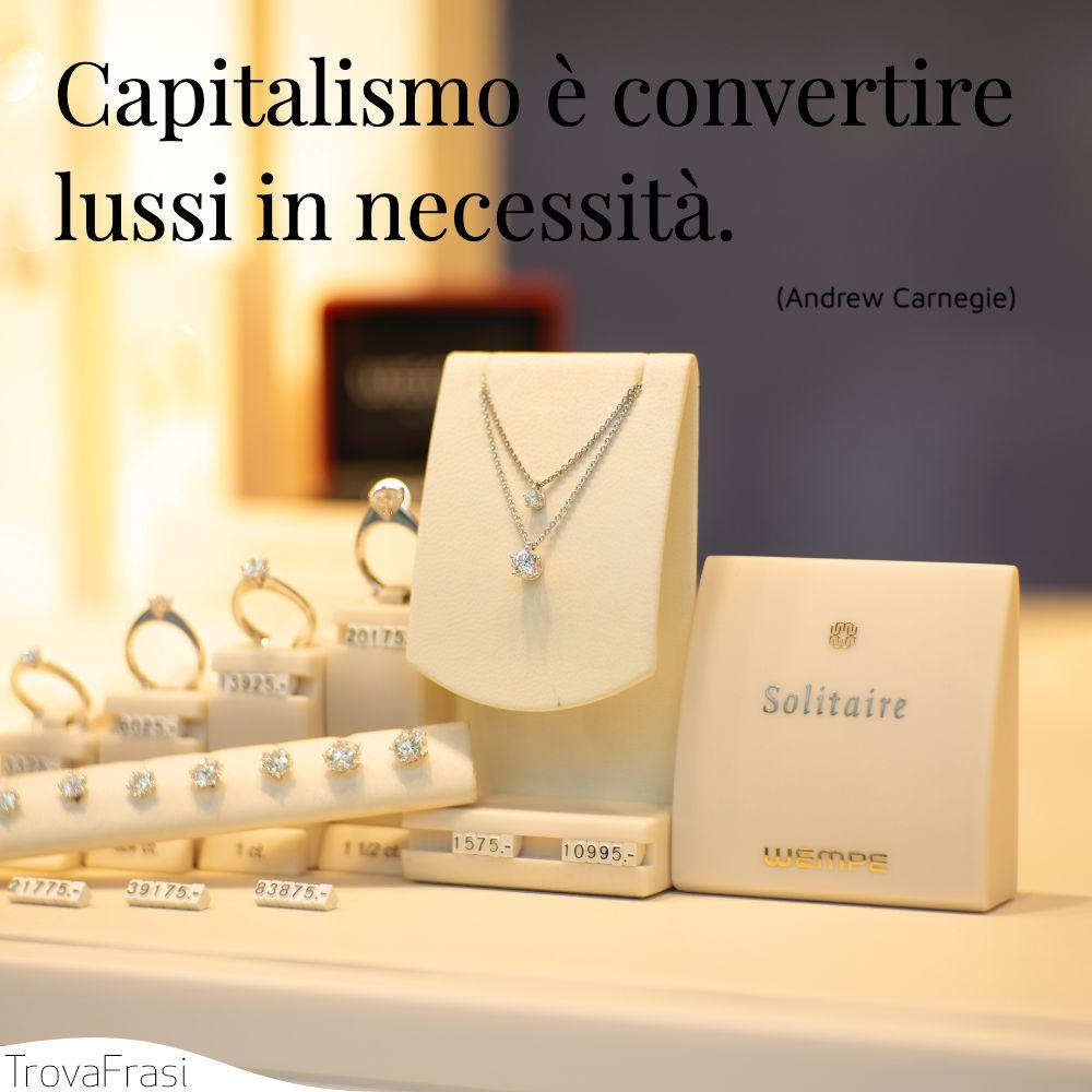 Capitalismo è convertire lussi in necessità.