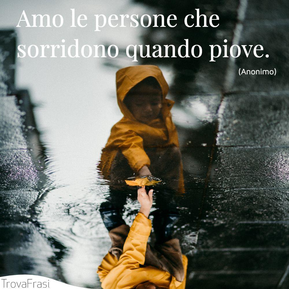 Amo le persone che sorridono quando piove.