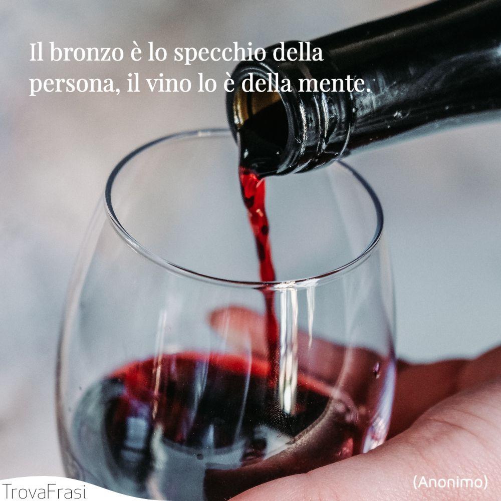 Il bronzo è lo specchio della persona, il vino lo è della mente.