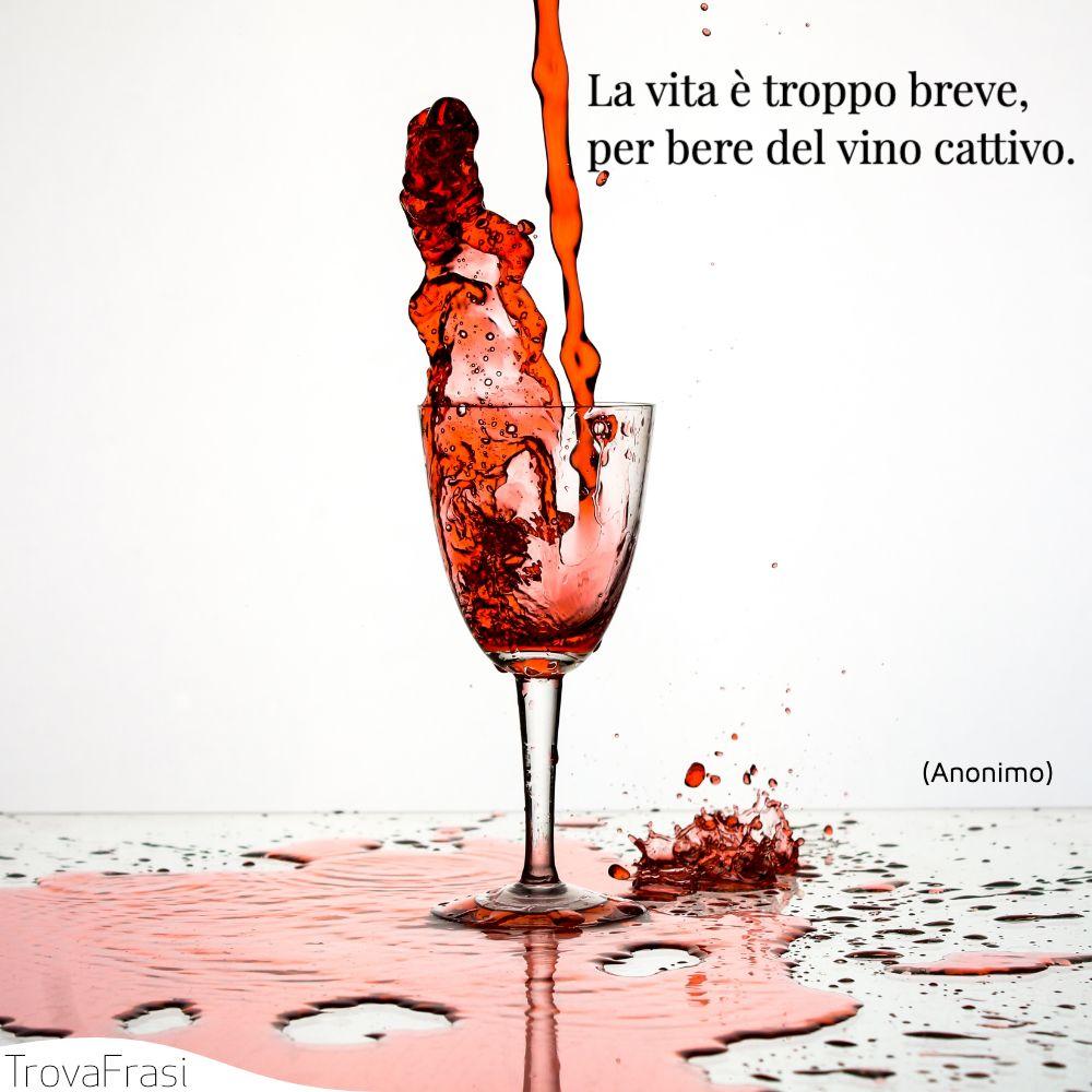 La vita è troppo breve, per bere del vino cattivo.