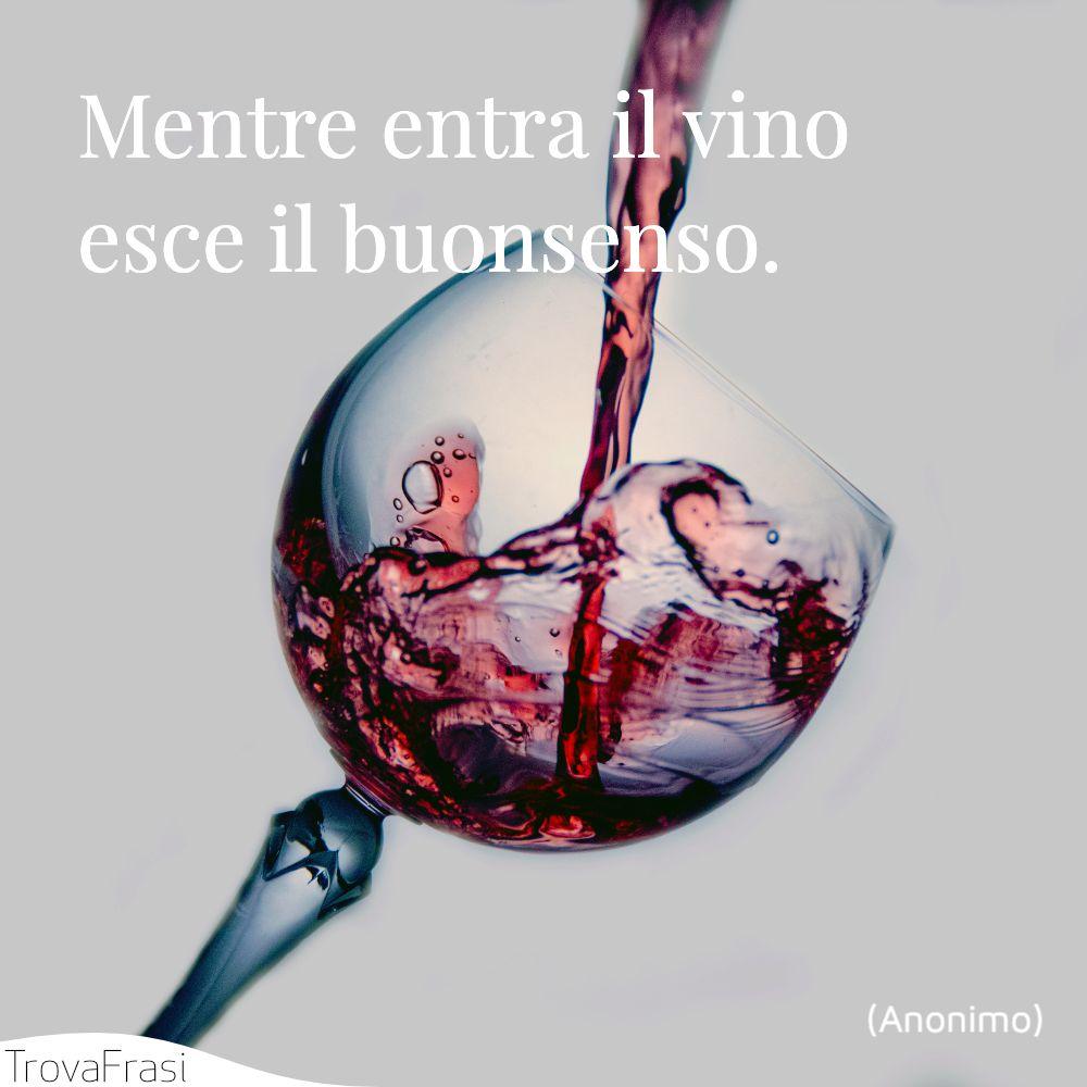Mentre entra il vino esce il buonsenso.