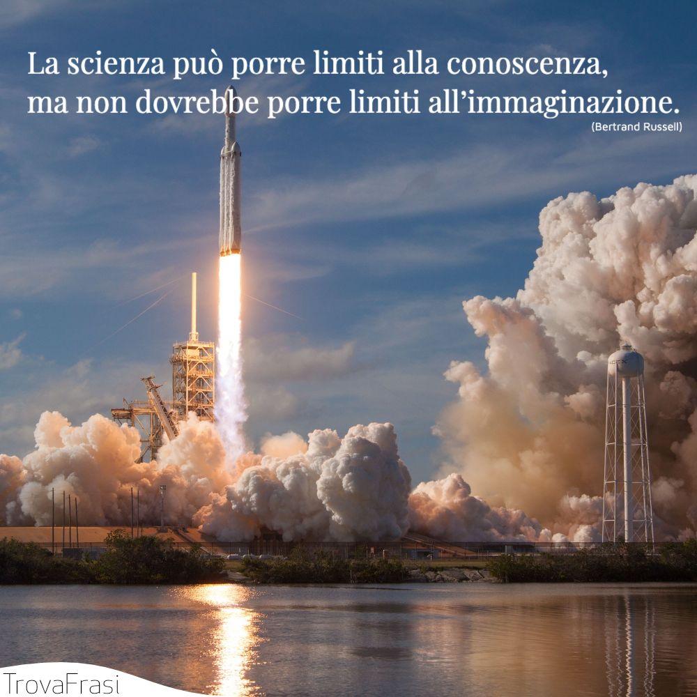 La scienza può porre limiti alla conoscenza, ma non dovrebbe porre limiti all'immaginazione.