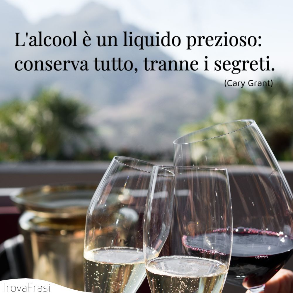 L'alcool è un liquido prezioso: conserva tutto, tranne i segreti.