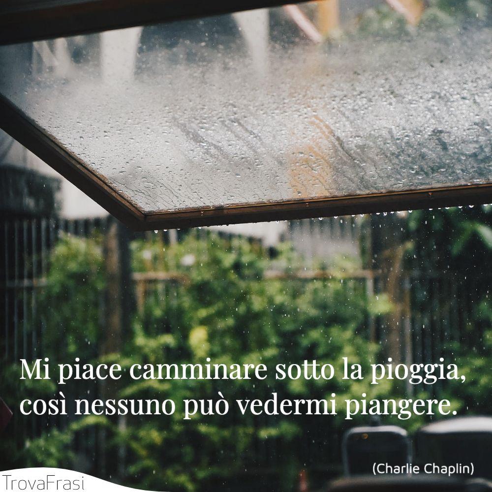 Mi piace camminare sotto la pioggia, così nessuno può vedermi piangere.