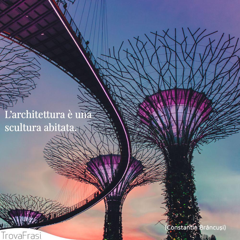 L'architettura è una scultura abitata.