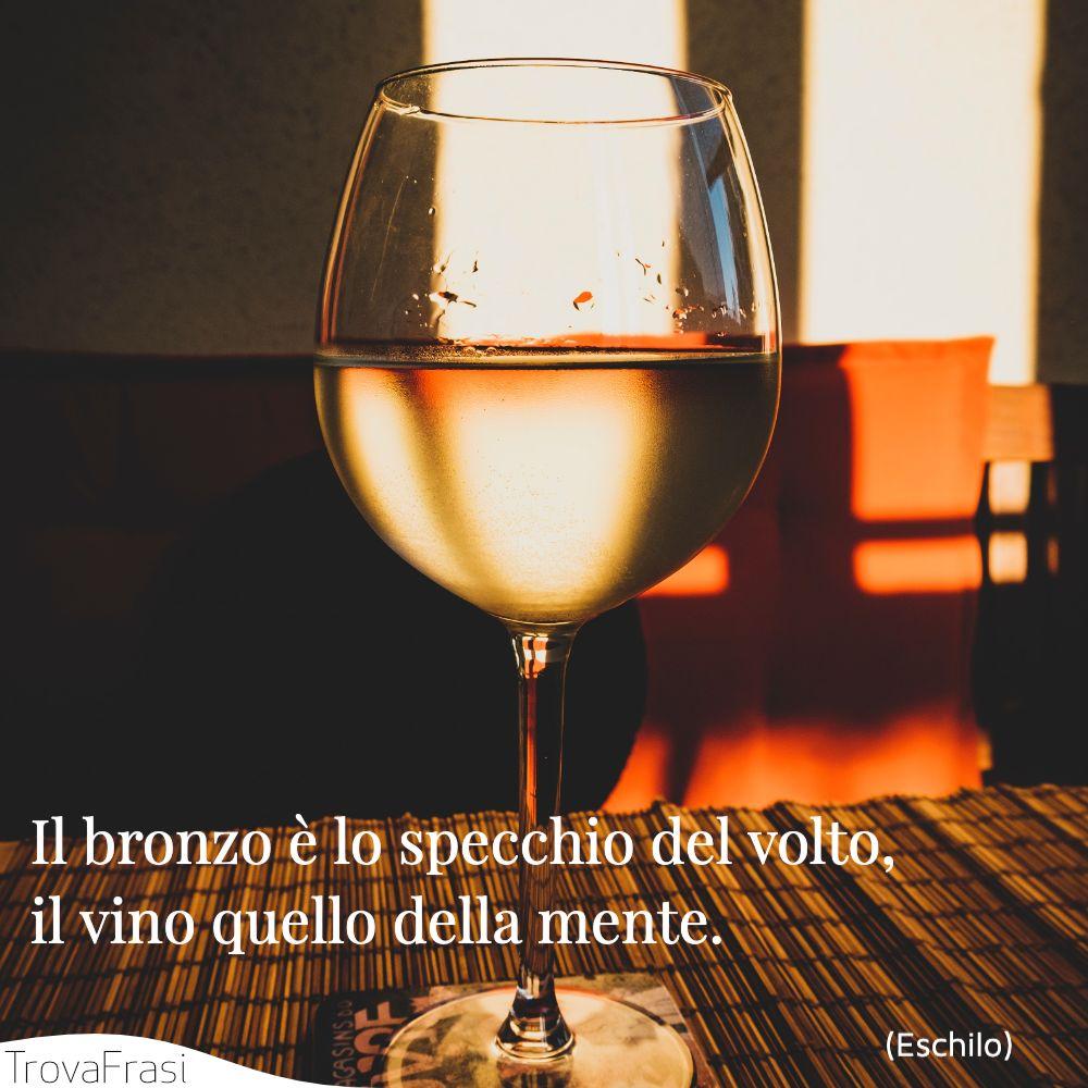 Il bronzo è lo specchio del volto, il vino quello della mente.