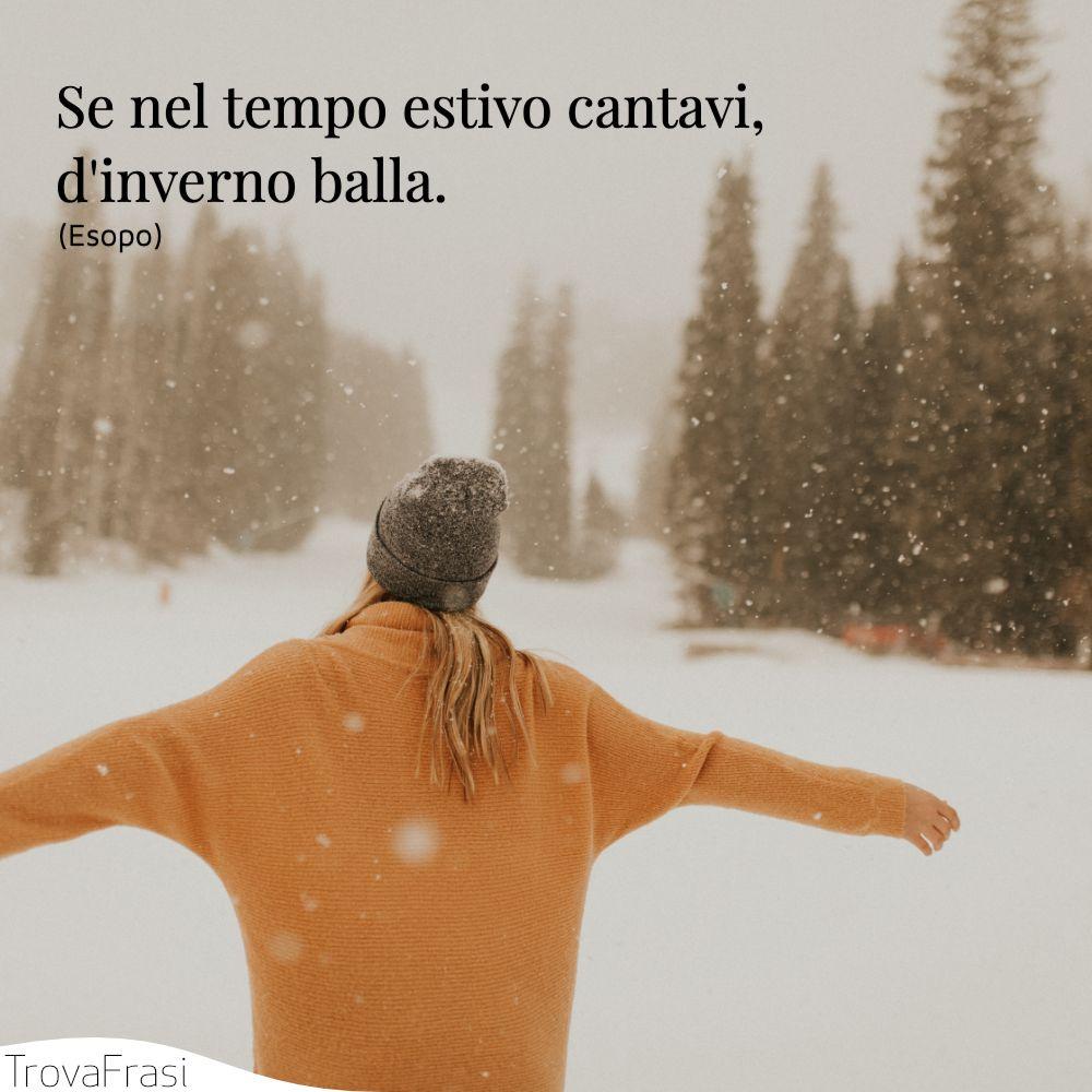 Se nel tempo estivo cantavi, d'inverno balla.