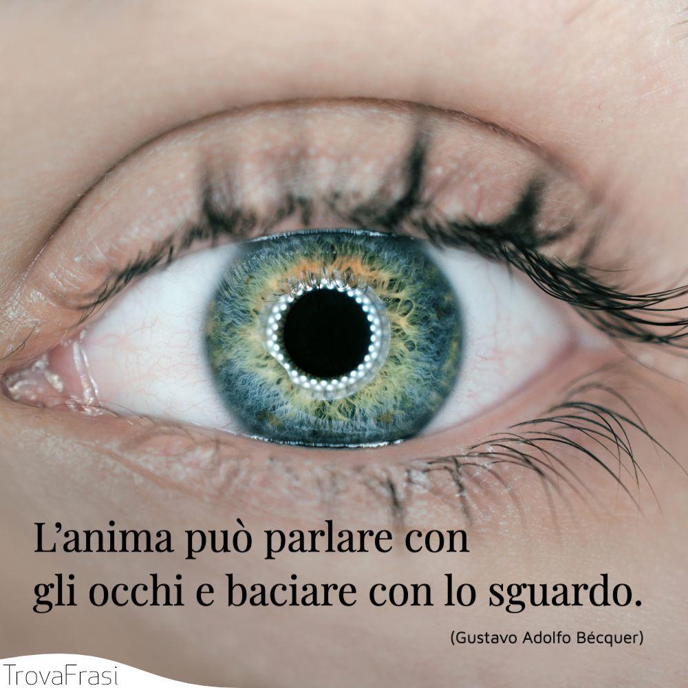 L'anima può parlare con gli occhi e baciare con lo sguardo.