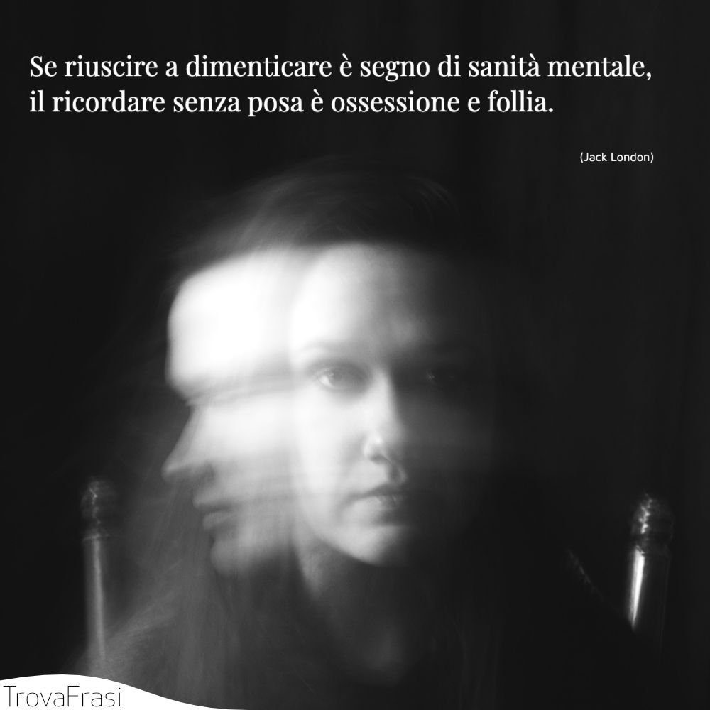 Se riuscire a dimenticare è segno di sanità mentale, il ricordare senza posa è ossessione e follia.