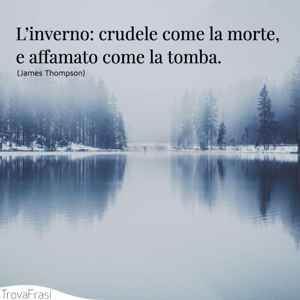 L'inverno: crudele come la morte, e affamato come la tomba.