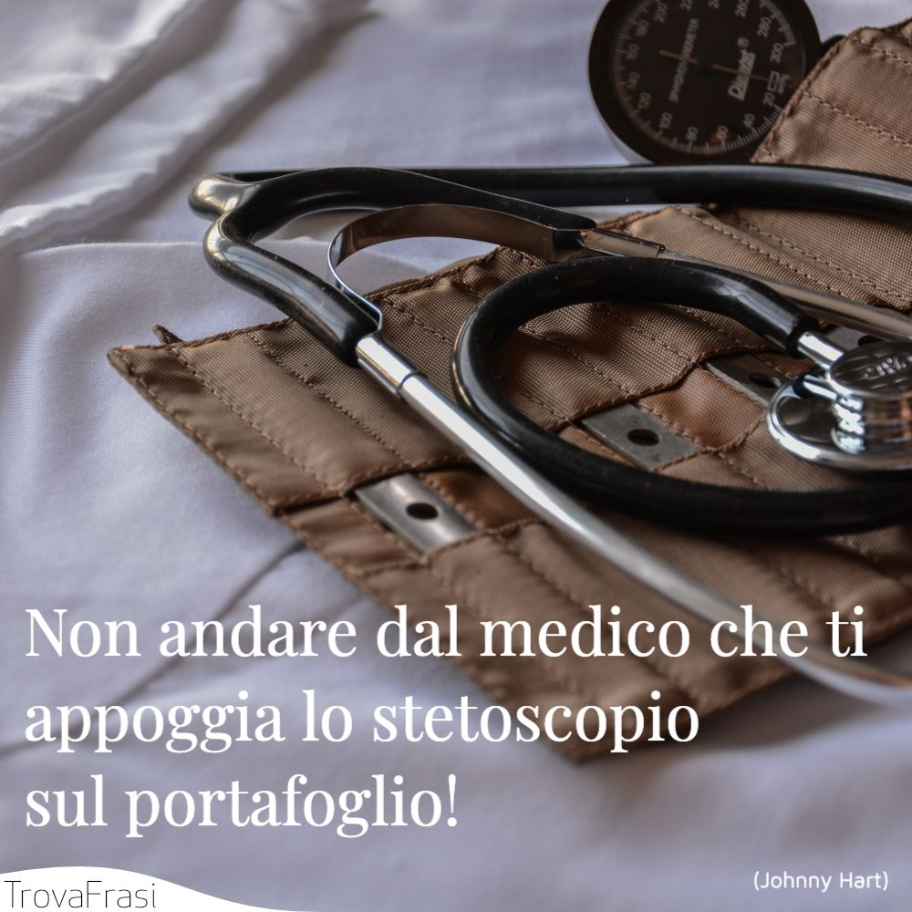 Non andare dal medico che ti appoggia lo stetoscopio sul portafoglio!