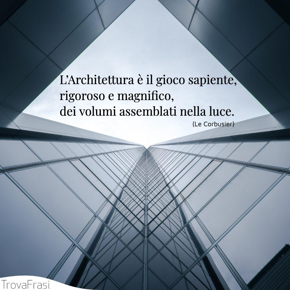 L'Architettura è il gioco sapiente, rigoroso e magnifico, dei volumi assemblati nella luce.