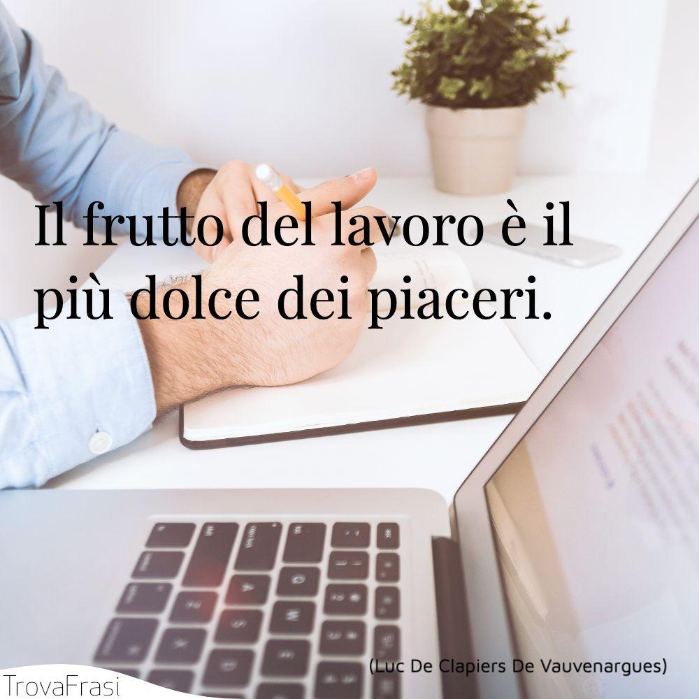 Il frutto del lavoro è il più dolce dei piaceri.