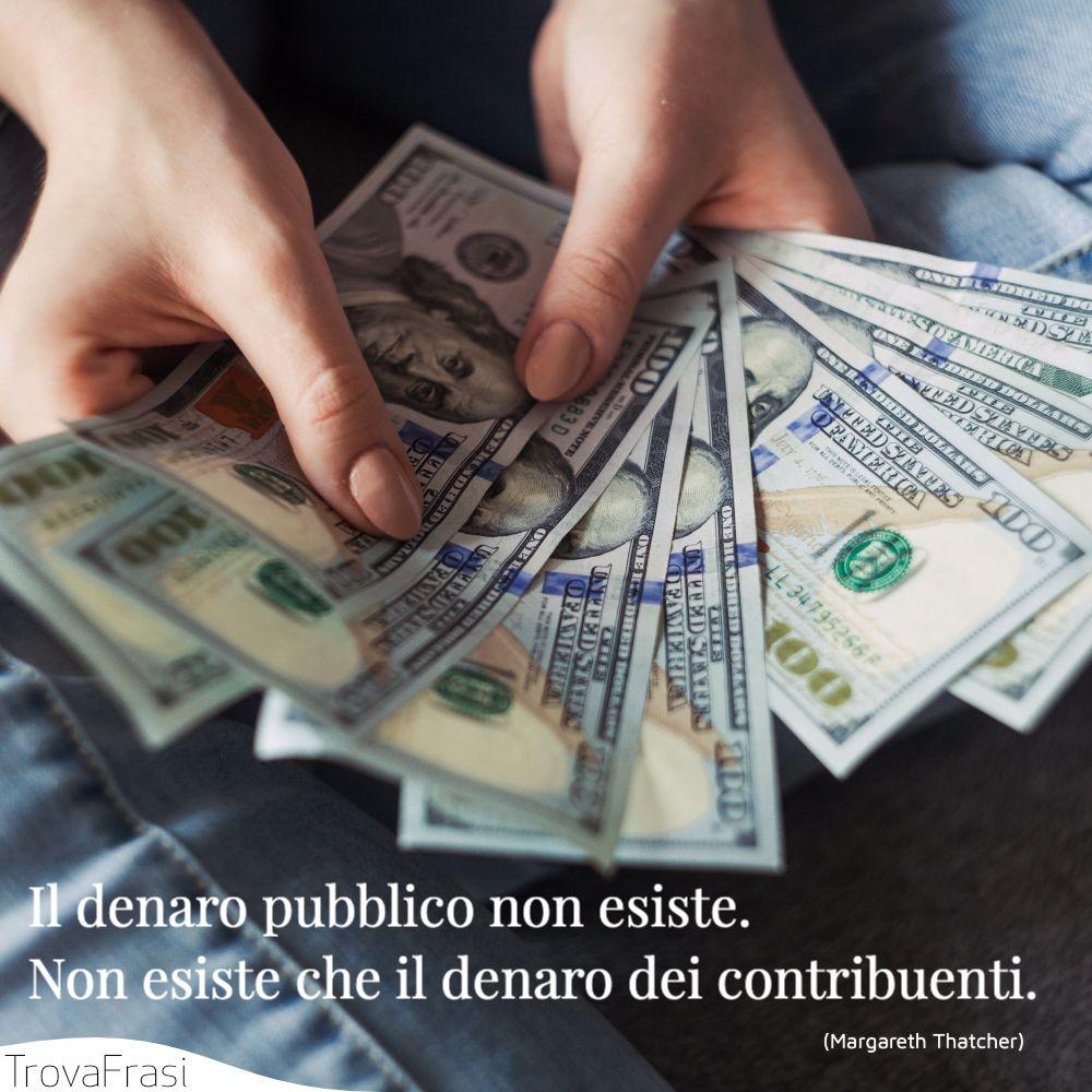 Il denaro pubblico non esiste. Non esiste che il denaro dei contribuenti.