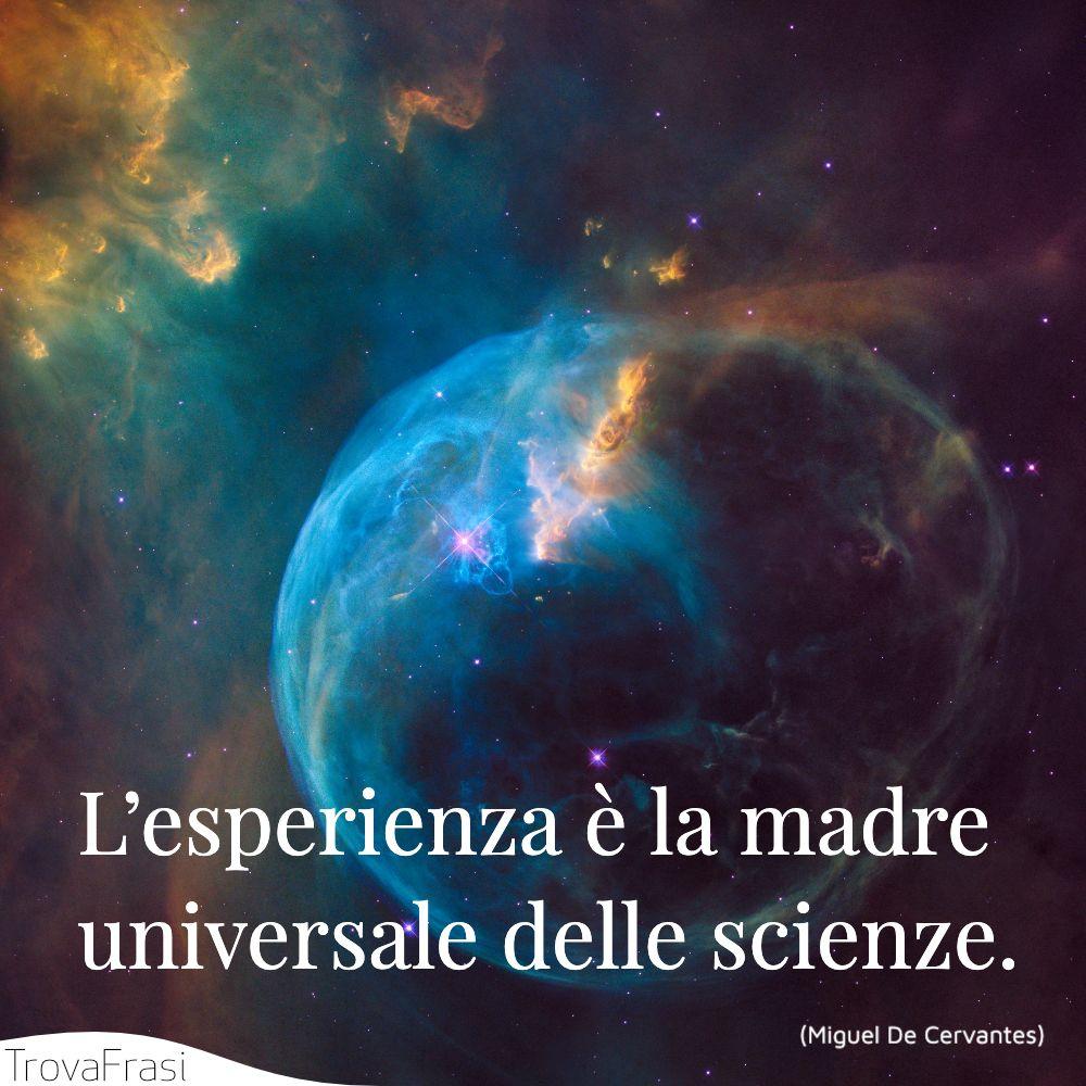 L'esperienza è la madre universale delle scienze.