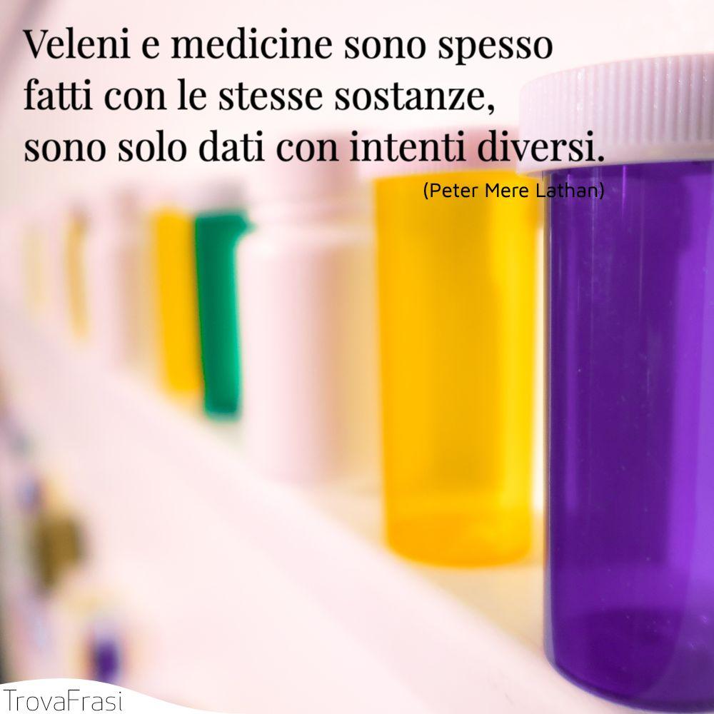 Veleni e medicine sono spesso fatti con le stesse sostanze, sono solo dati con intenti diversi.