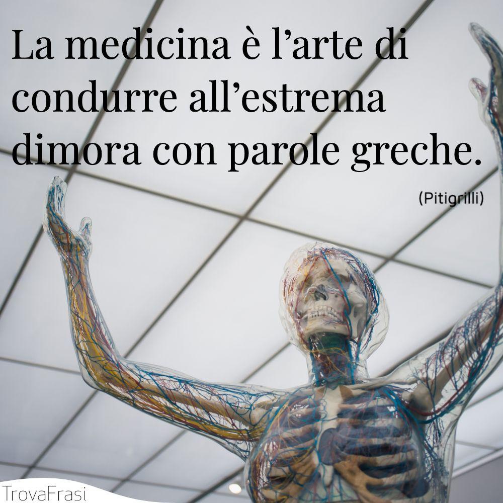 La medicina è l'arte di condurre all'estrema dimora con parole greche.