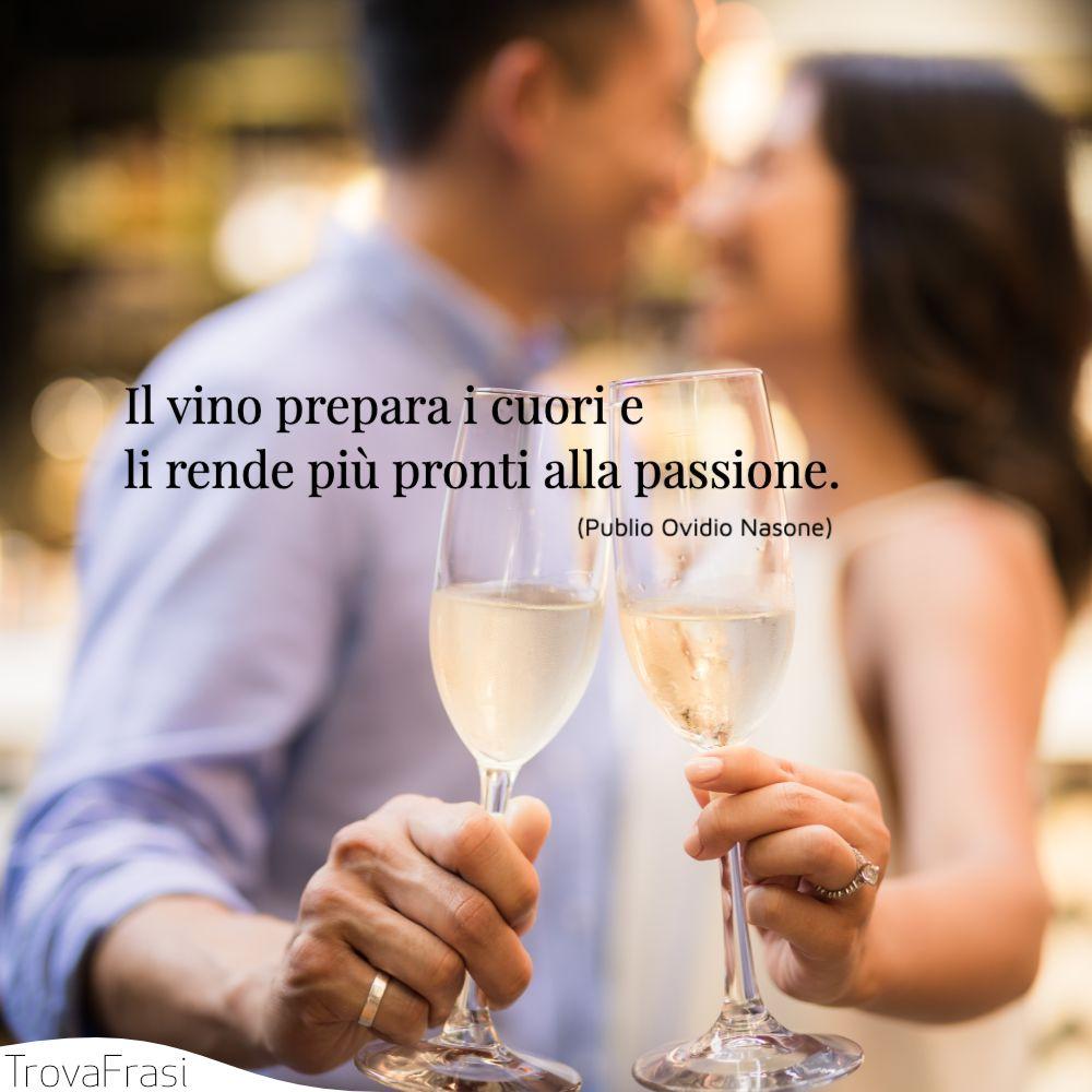 Il vino prepara i cuori e li rende più pronti alla passione.