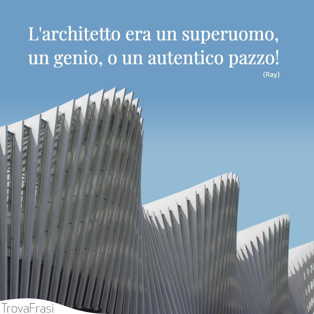 L'architetto era un superuomo, un genio, o un autentico pazzo!
