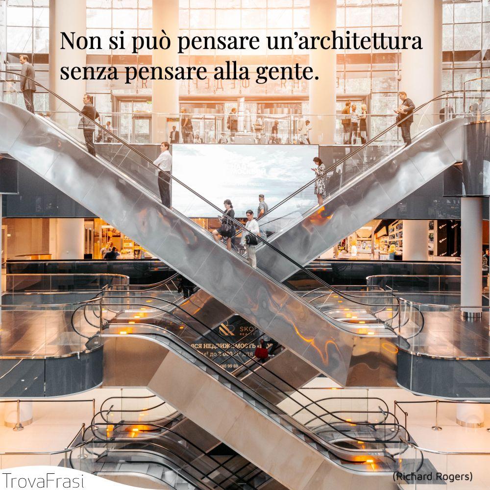 Non si può pensare un'architettura senza pensare alla gente.