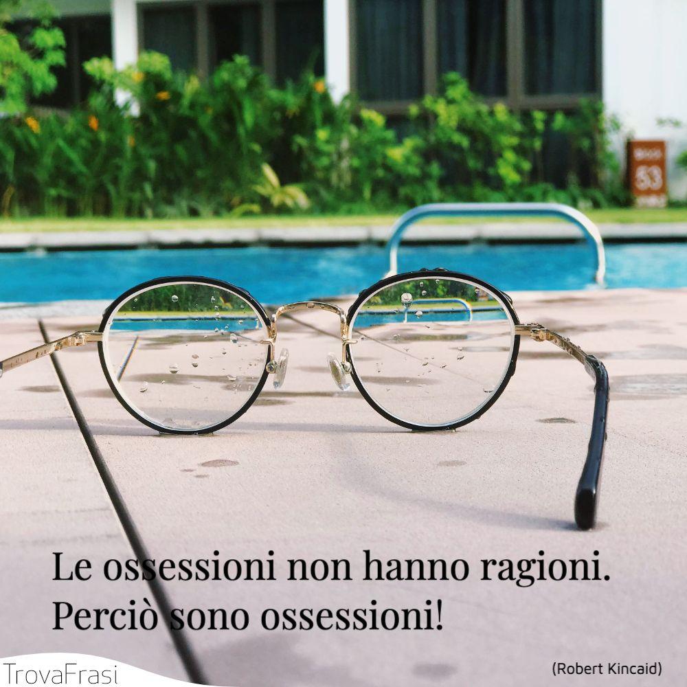 Le ossessioni non hanno ragioni. Perciò sono ossessioni!