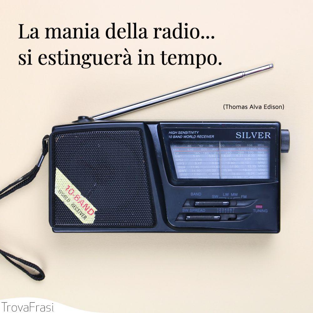 La mania della radio...si estinguerà in tempo.
