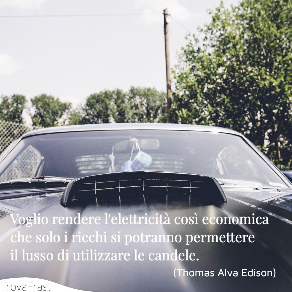 Voglio rendere l'elettricità così economica che solo i ricchi si potranno permettere il lusso di utilizzare le candele.