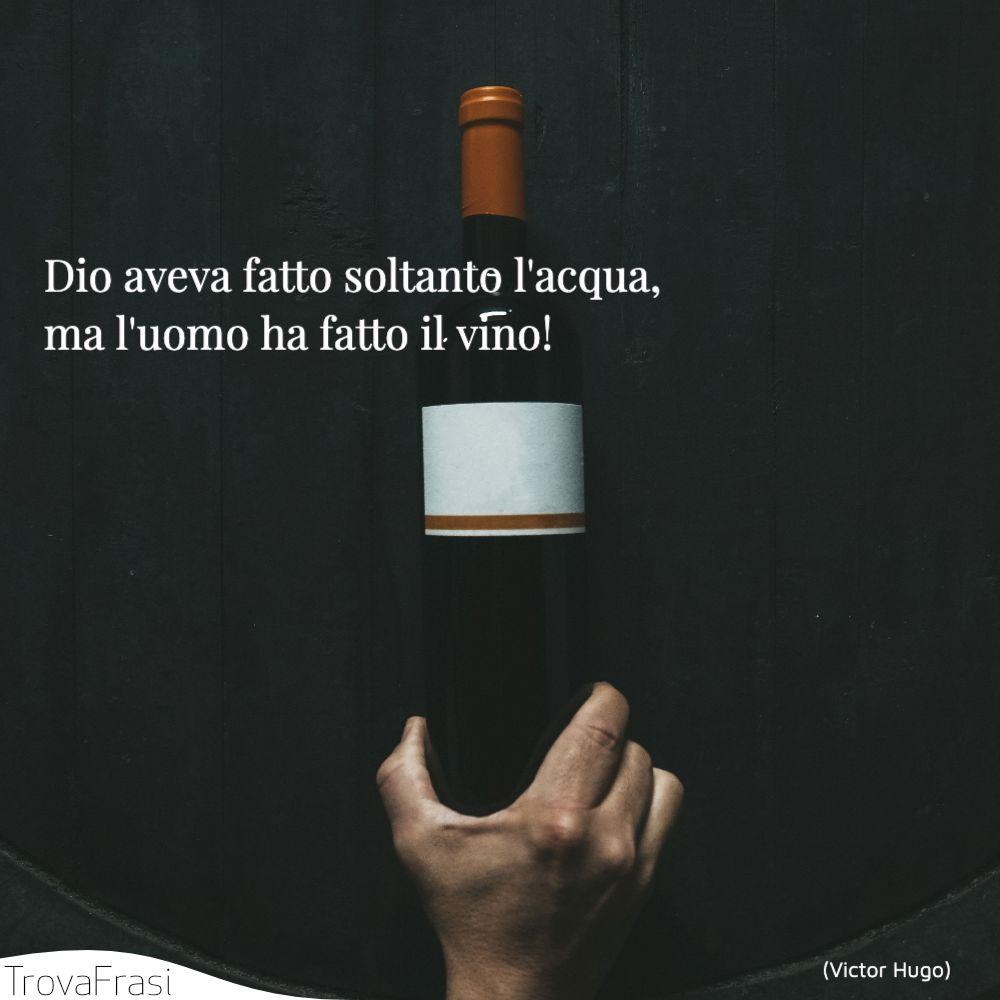 Dio aveva fatto soltanto l'acqua, ma l'uomo ha fatto il vino!